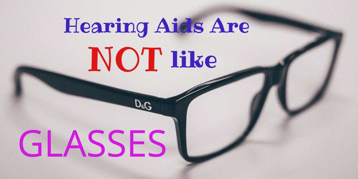 Ten Reasons Hearing Aids Are NOT Like Glasses | Living With Hearing Loss